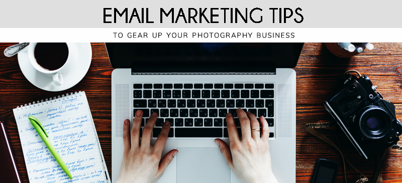 Email Marketing Tips To Gear Up Your Photography Business