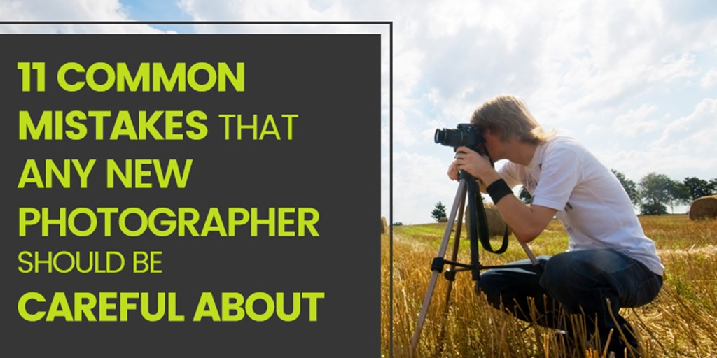 11 Common Mistakes That Any New Photographer Should Be Careful About